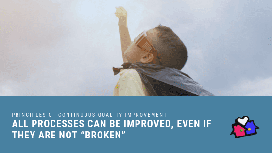 "PRINCIPLES OF CONTINUOUS QUALITY IMPROVEMENT All processes can be improved, even if they are not ""broken"""
